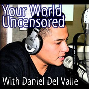 Your World Uncensored With Daniel Del Valle